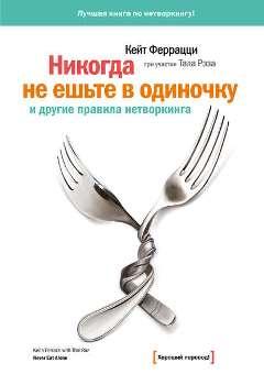 """К. Феррацци, Т. Рэз """"Никогда не ешьте в одиночку и другие правила нетворкинга"""""""