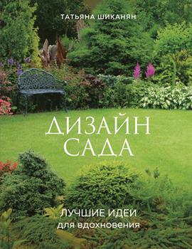 """Т. Шиканян """"Дизайн сада. Лучшие идеи для вдохновения"""""""